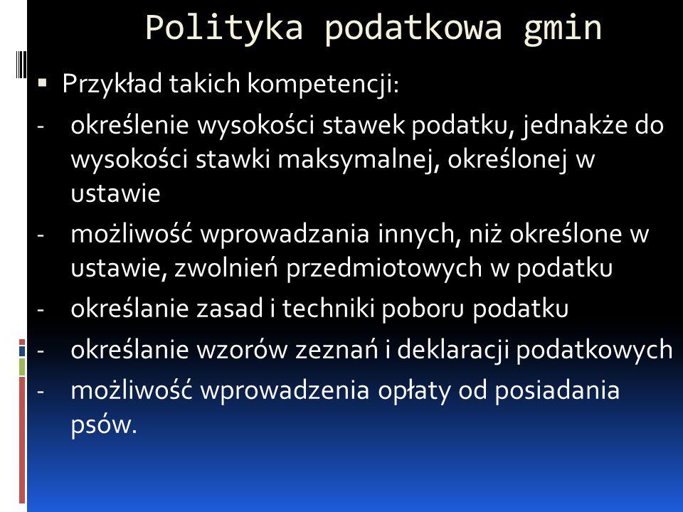Polityka podatkowa gmin  Przykład takich kompetencji: - określenie wysokości stawek podatku, jednakże do wysokości stawki maksymalnej, określonej w u