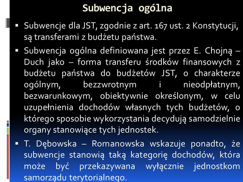Subwencja ogólna  Subwencje dla JST, zgodnie z art. 167 ust. 2 Konstytucji, są transferami z budżetu państwa.  Subwencja ogólna definiowana jest prz