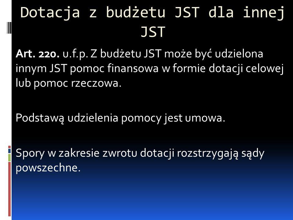 Dotacja z budżetu JST dla innej JST Art. 220. u.f.p. Z budżetu JST może być udzielona innym JST pomoc finansowa w formie dotacji celowej lub pomoc rze