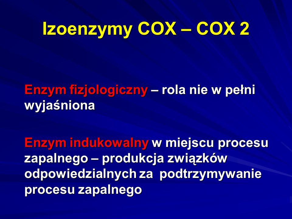 Izoenzymy COX – COX 2 Enzym fizjologiczny – rola nie w pełni wyjaśniona Enzym indukowalny w miejscu procesu zapalnego – produkcja związków odpowiedzia