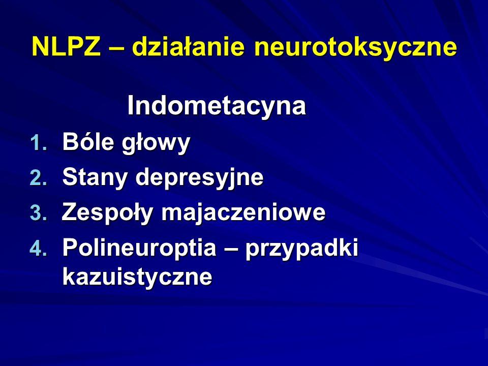 NLPZ – działanie neurotoksyczne Indometacyna 1. Bóle głowy 2. Stany depresyjne 3. Zespoły majaczeniowe 4. Polineuroptia – przypadki kazuistyczne