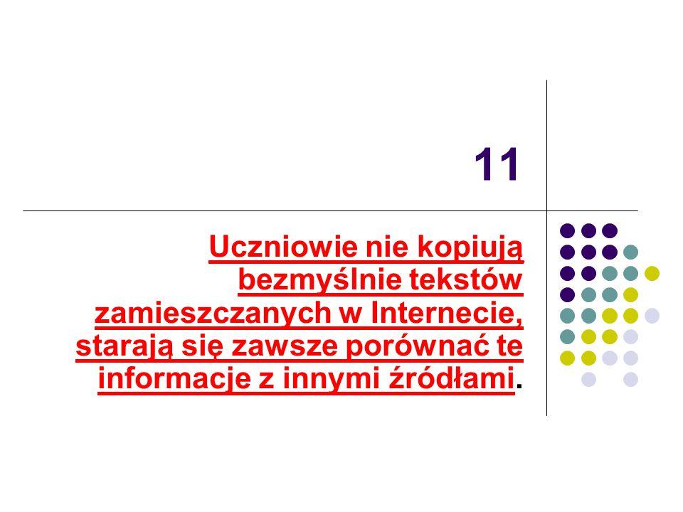 11 Uczniowie nie kopiują bezmyślnie tekstów zamieszczanych w Internecie, starają się zawsze porównać te informacje z innymi źródłami.