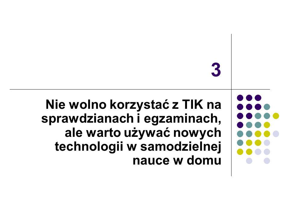 3 Nie wolno korzystać z TIK na sprawdzianach i egzaminach, ale warto używać nowych technologii w samodzielnej nauce w domu