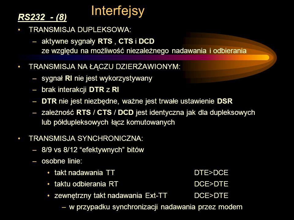 Interfejsy RS232 - (8) TRANSMISJA DUPLEKSOWA: –aktywne sygnały RTS, CTS i DCD ze względu na możliwość niezależnego nadawania i odbierania TRANSMISJA NA ŁĄCZU DZIERŻAWIONYM: –sygnał RI nie jest wykorzystywany –brak interakcji DTR z RI –DTR nie jest niezbędne, ważne jest trwałe ustawienie DSR –zależność RTS / CTS / DCD jest identyczna jak dla dupleksowych lub półdupleksowych łącz komutowanych TRANSMISJA SYNCHRONICZNA: –8/9 vs 8/12 efektywnych bitów –osobne linie: takt nadawania TT DTE>DCE taktu odbierania RT DCE>DTE zewnętrzny takt nadawania Ext-TTDCE>DTE –w przypadku synchronizacji nadawania przez modem