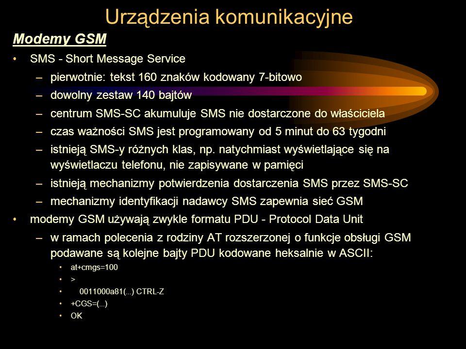 Urządzenia komunikacyjne Modemy GSM SMS - Short Message Service –pierwotnie: tekst 160 znaków kodowany 7-bitowo –dowolny zestaw 140 bajtów –centrum SMS-SC akumuluje SMS nie dostarczone do właściciela –czas ważności SMS jest programowany od 5 minut do 63 tygodni –istnieją SMS-y różnych klas, np.