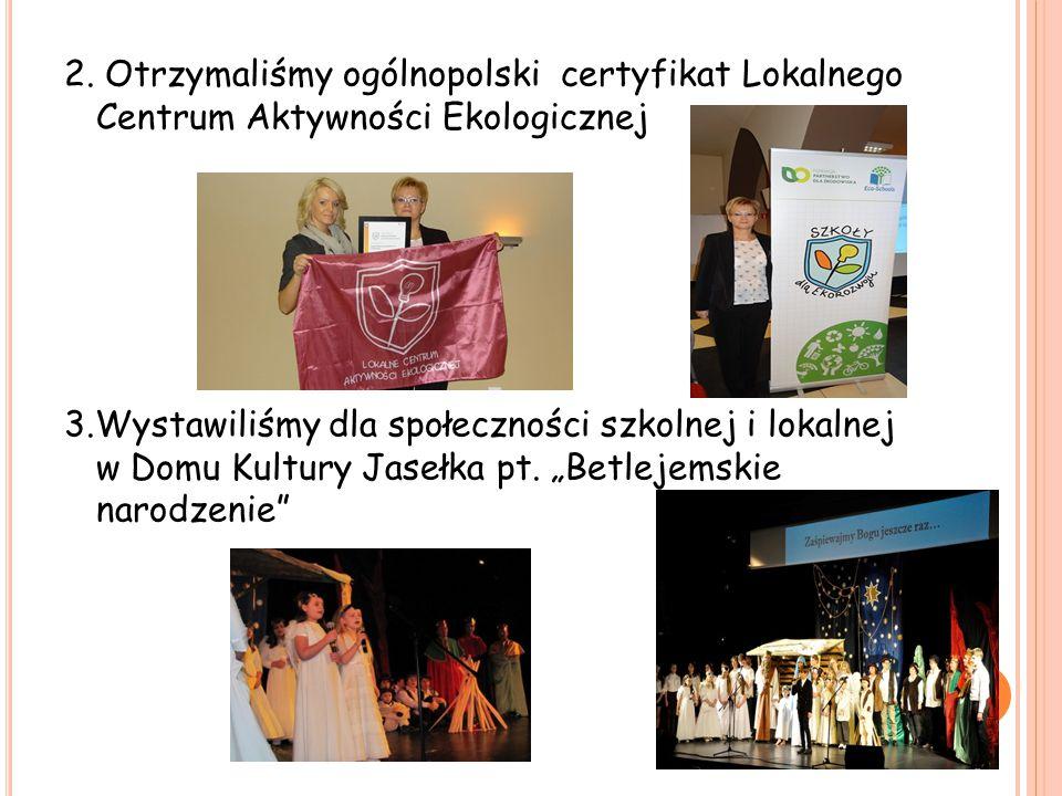 2. Otrzymaliśmy ogólnopolski certyfikat Lokalnego Centrum Aktywności Ekologicznej 3.Wystawiliśmy dla społeczności szkolnej i lokalnej w Domu Kultury J
