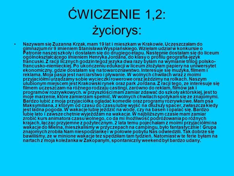 ĆWICZENIE 1,2: życiorys: Nazywam się Zuzanna Krzak, mam 19 lat i mieszkam w Krakowie. Uczęszczałam do gimnazjum nr 9 imieniem Stanisława Wyspiańskiego
