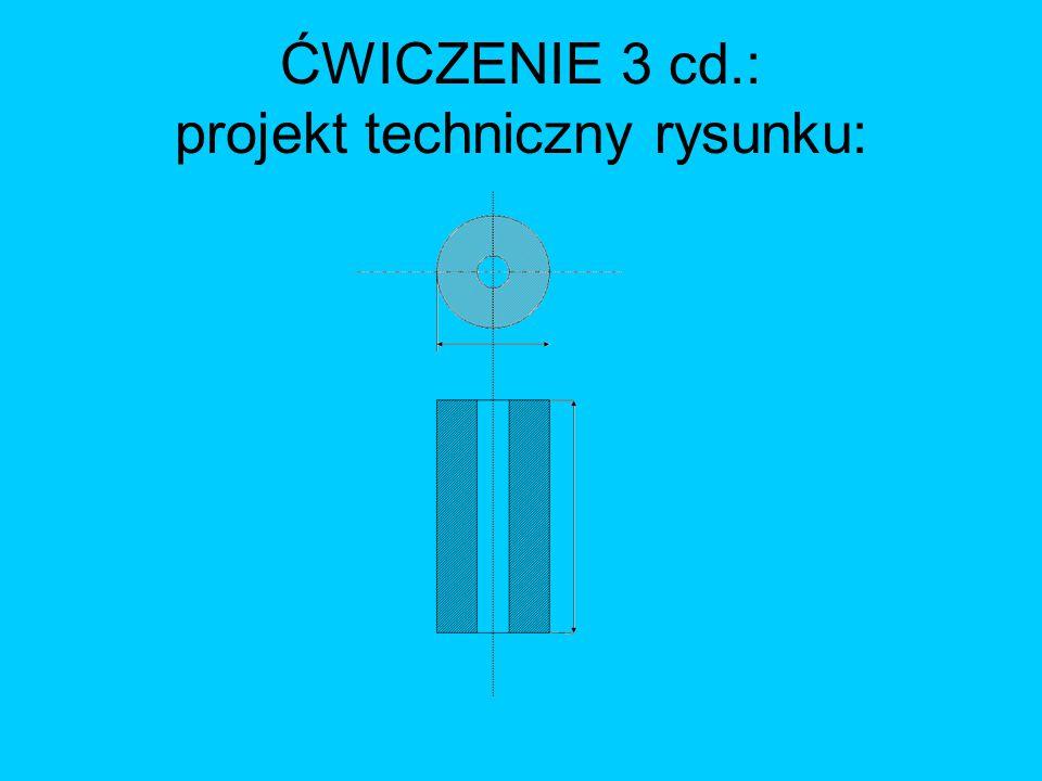 ĆWICZENIE 3 cd.: projekt techniczny rysunku: