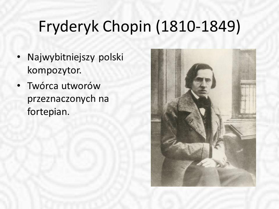 Fryderyk Chopin (1810-1849) Najwybitniejszy polski kompozytor. Twórca utworów przeznaczonych na fortepian.