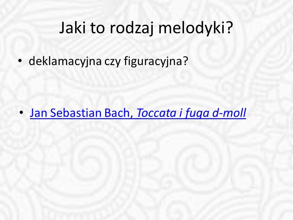 Jaki to rodzaj melodyki? deklamacyjna czy figuracyjna? Jan Sebastian Bach, Toccata i fuga d-moll Jan Sebastian Bach, Toccata i fuga d-moll
