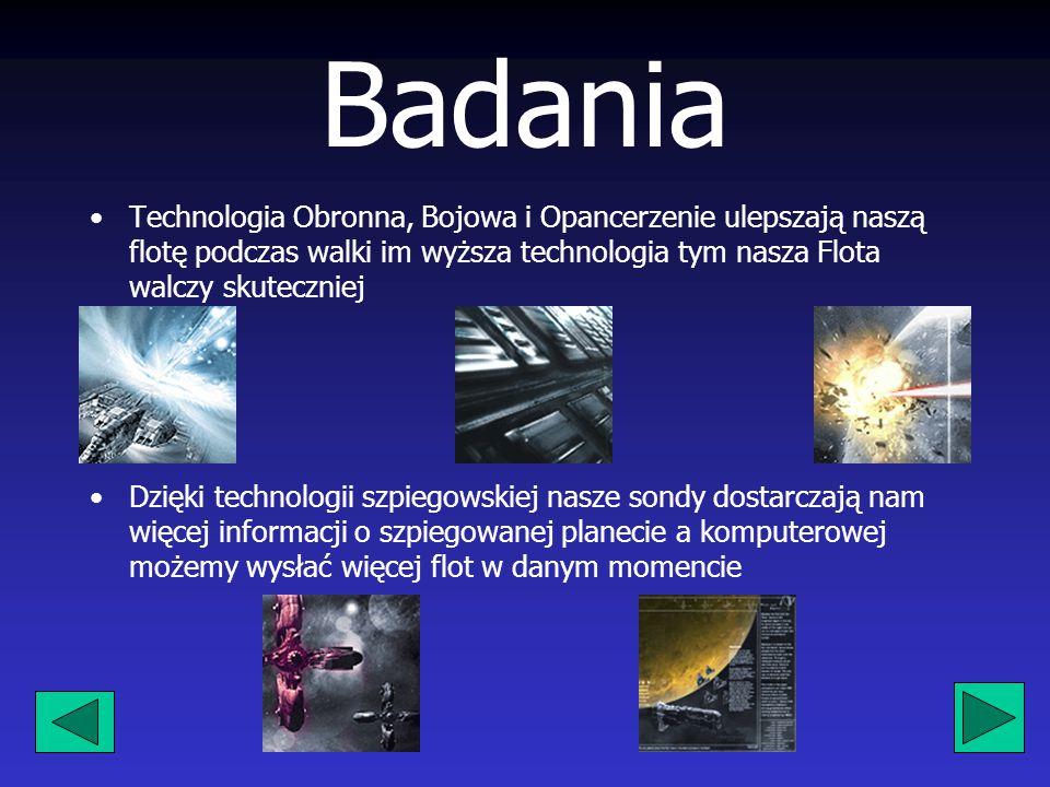 Badania Technologia Obronna, Bojowa i Opancerzenie ulepszają naszą flotę podczas walki im wyższa technologia tym nasza Flota walczy skuteczniej Dzięki technologii szpiegowskiej nasze sondy dostarczają nam więcej informacji o szpiegowanej planecie a komputerowej możemy wysłać więcej flot w danym momencie