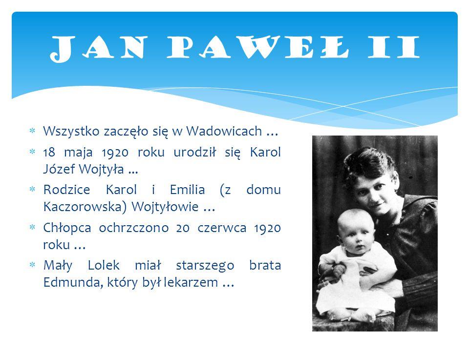  Wszystko zaczęło się w Wadowicach …  18 maja 1920 roku urodził się Karol Józef Wojtyła...  Rodzice Karol i Emilia (z domu Kaczorowska) Wojtyłowie