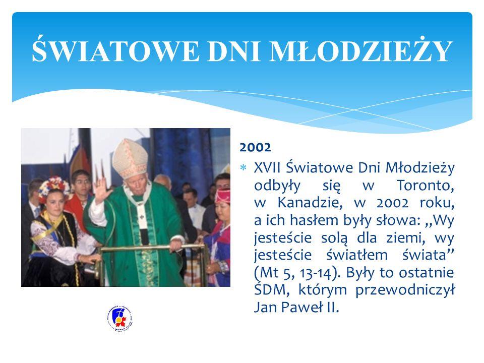 """2002  XVII Światowe Dni Młodzieży odbyły się w Toronto, w Kanadzie, w 2002 roku, a ich hasłem były słowa: """"Wy jesteście solą dla ziemi, wy jesteście"""
