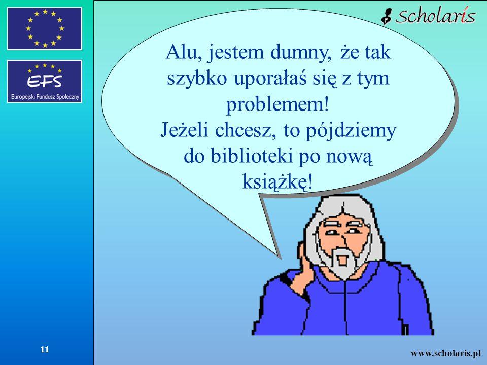 www.scholaris.pl 11 Alu, jestem dumny, że tak szybko uporałaś się z tym problemem! Jeżeli chcesz, to pójdziemy do biblioteki po nową książkę! Alu, jes