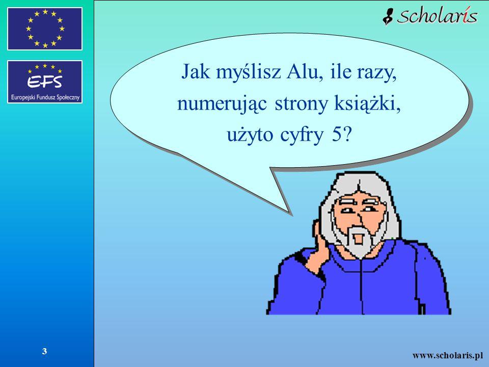 www.scholaris.pl 3 Jak myślisz Alu, ile razy, numerując strony książki, użyto cyfry 5?