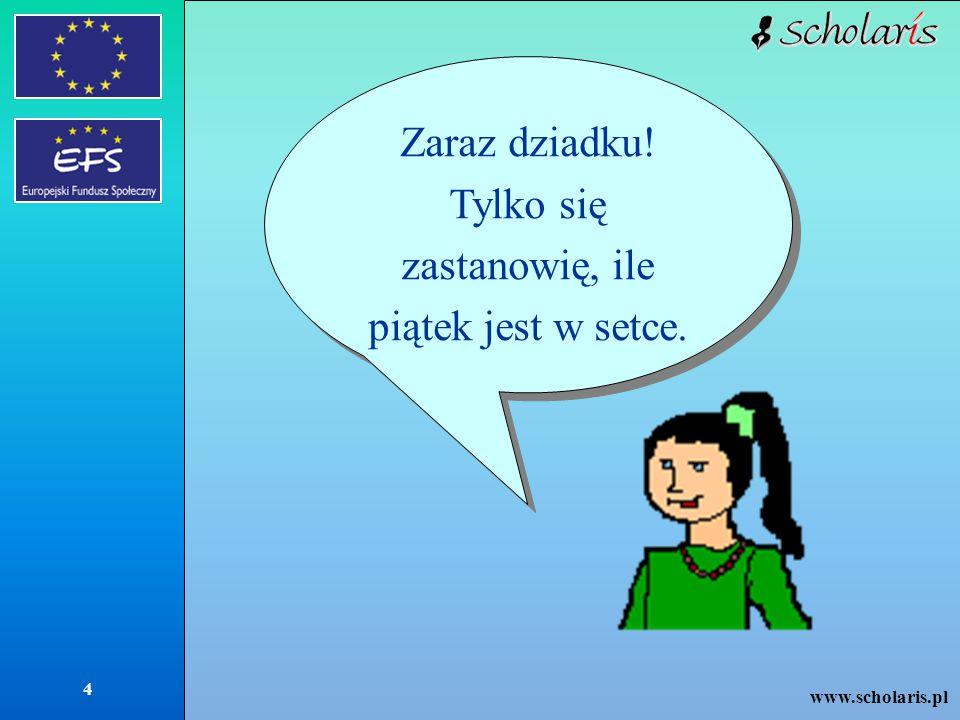 www.scholaris.pl 4 Zaraz dziadku! Tylko się zastanowię, ile piątek jest w setce.