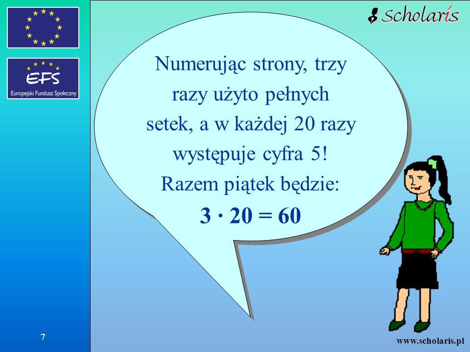 www.scholaris.pl 7 Numerując strony, trzy razy użyto pełnych setek, a w każdej 20 razy występuje cyfra 5! Razem piątek będzie: 3 · 20 = 60 Numerując s