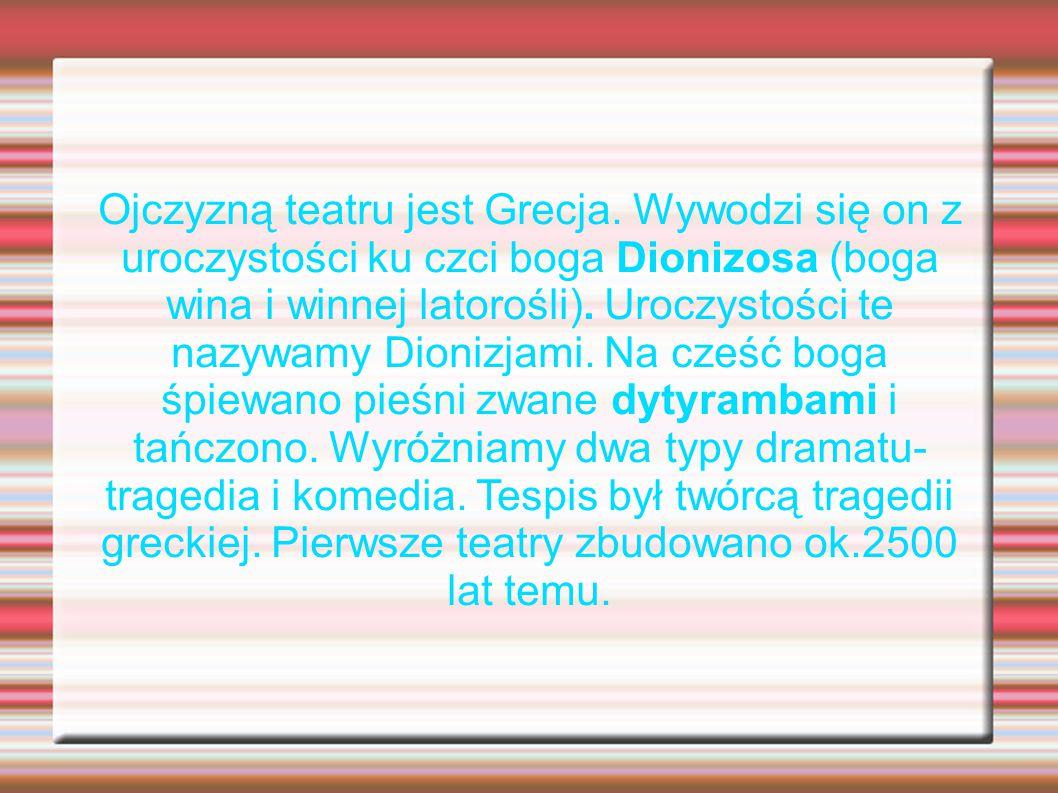 Ojczyzną teatru jest Grecja. Wywodzi się on z uroczystości ku czci boga Dionizosa (boga wina i winnej latorośli). Uroczystości te nazywamy Dionizjami.
