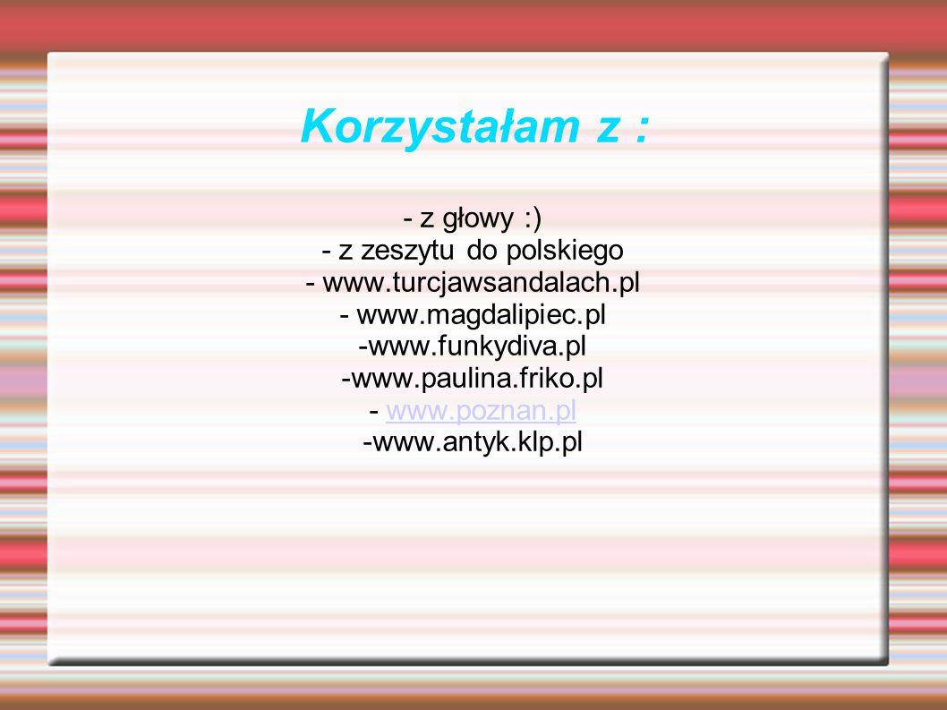 - z głowy :) - z zeszytu do polskiego - www.turcjawsandalach.pl - www.magdalipiec.pl -www.funkydiva.pl -www.paulina.friko.pl - www.poznan.plwww.poznan