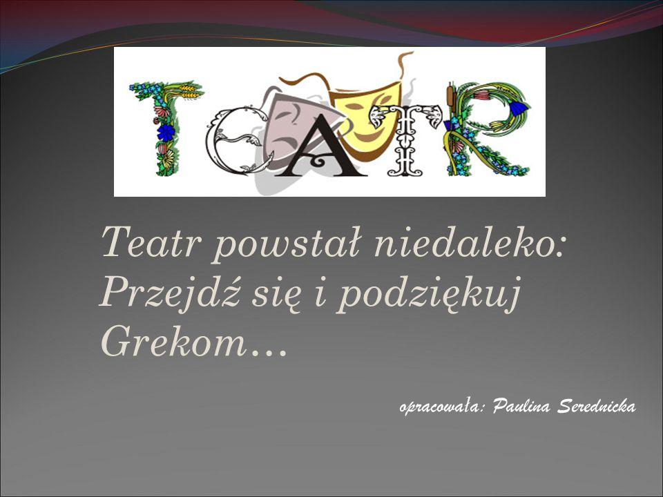 Teatr powstał niedaleko: Przejdź się i podziękuj Grekom… opracowa ł a: Paulina Serednicka