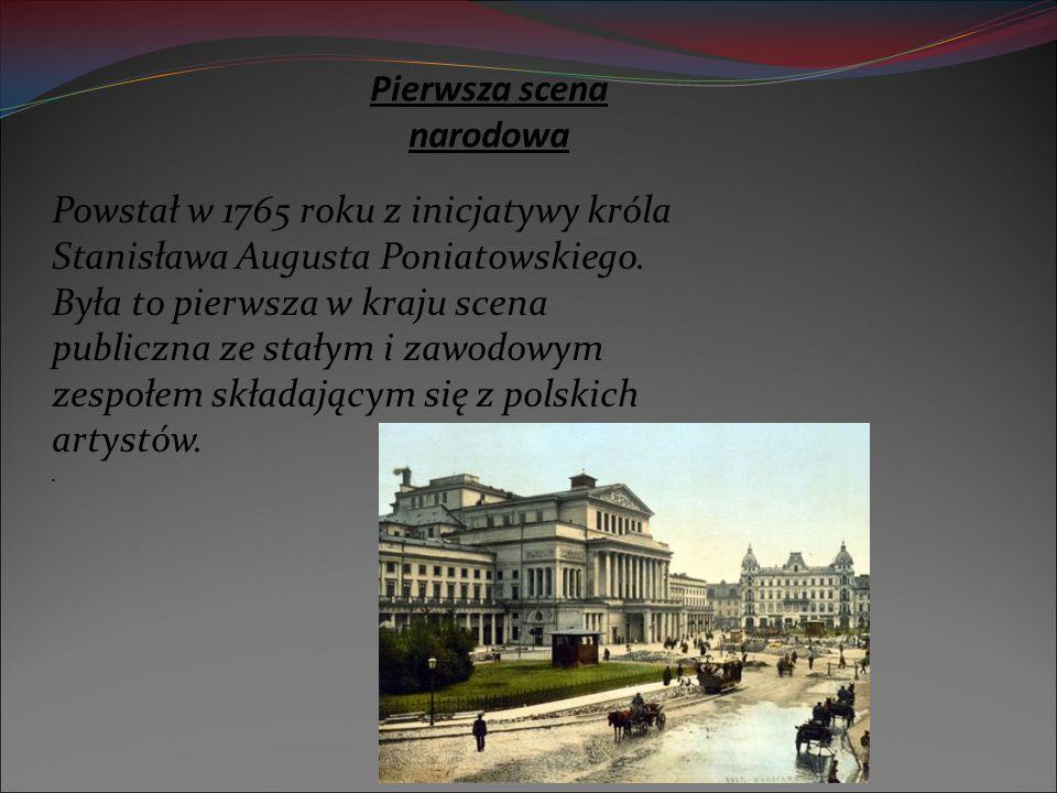 Pierwsza scena narodowa Powstał w 1765 roku z inicjatywy króla Stanisława Augusta Poniatowskiego. Była to pierwsza w kraju scena publiczna ze stałym i
