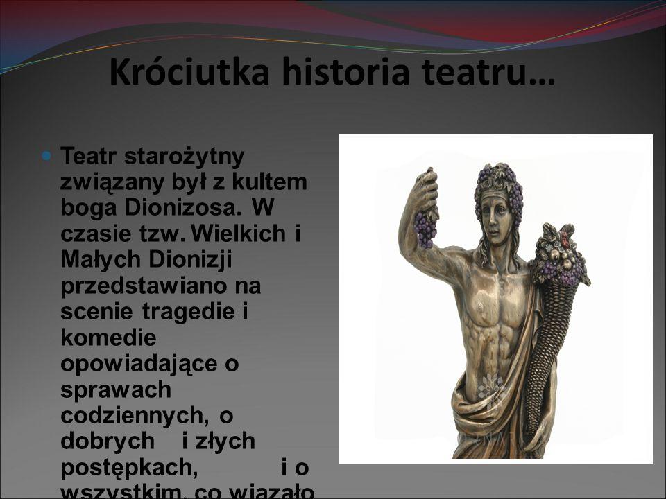 Króciutka historia teatru… Teatr starożytny związany był z kultem boga Dionizosa. W czasie tzw. Wielkich i Małych Dionizji przedstawiano na scenie tra