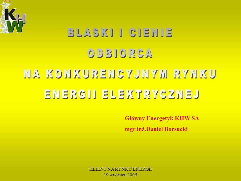 KLIENT NA RYNKU ENERGII 19 wrzesień 2005 Główny Energetyk KHW SA mgr inż.Daniel Borsucki