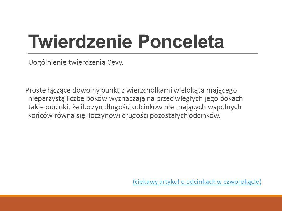 Twierdzenie Ponceleta Uogólnienie twierdzenia Cevy. Proste łączące dowolny punkt z wierzchołkami wielokąta mającego nieparzystą liczbę boków wyznaczaj