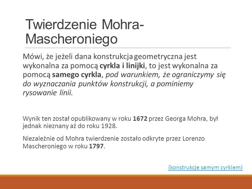 Twierdzenie Mohra- Mascheroniego Mówi, że jeżeli dana konstrukcja geometryczna jest wykonalna za pomocą cyrkla i linijki, to jest wykonalna za pomocą