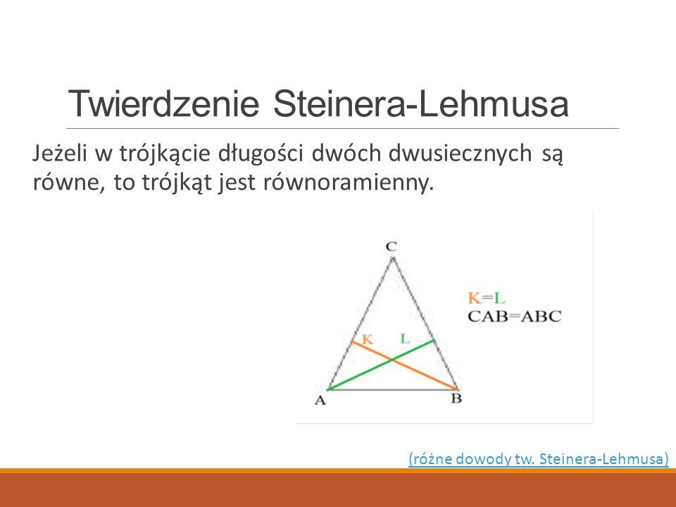 Twierdzenie Steinera-Lehmusa Jeżeli w trójkącie długości dwóch dwusiecznych są równe, to trójkąt jest równoramienny. (różne dowody tw. Steinera-Lehmus