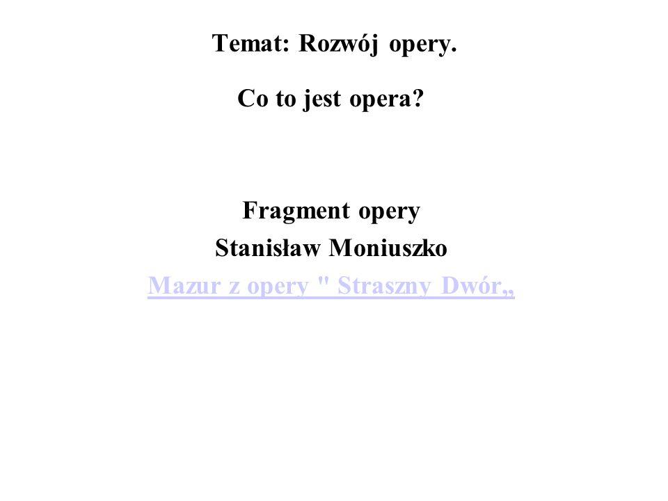 Temat: Rozwój opery. Co to jest opera? Fragment opery Stanisław Moniuszko Mazur z opery