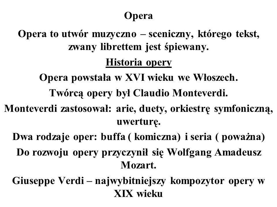 Opera Opera to utwór muzyczno – sceniczny, którego tekst, zwany librettem jest śpiewany. Historia opery Opera powstała w XVI wieku we Włoszech. Twórcą