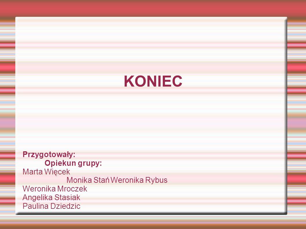 KONIEC Przygotowały: Opiekun grupy: Marta Więcek Monika StańWeronika Rybus Weronika Mroczek Angelika Stasiak Paulina Dziedzic