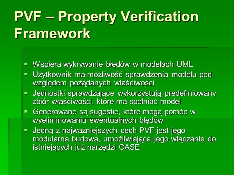 PVF – Property Verification Framework  Wspiera wykrywanie błędów w modelach UML  Użytkownik ma możliwość sprawdzenia modelu pod względem pożądanych właściwości  Jednostki sprawdzające wykorzystują predefiniowany zbiór właściwości, które ma spełniać model  Generowane są sugestie, które mogą pomóc w wyeliminowaniu ewentualnych błędów  Jedną z najważniejszych cech PVF jest jego modularna budowa, umożliwiająca jego włączanie do istniejących już narzędzi CASE