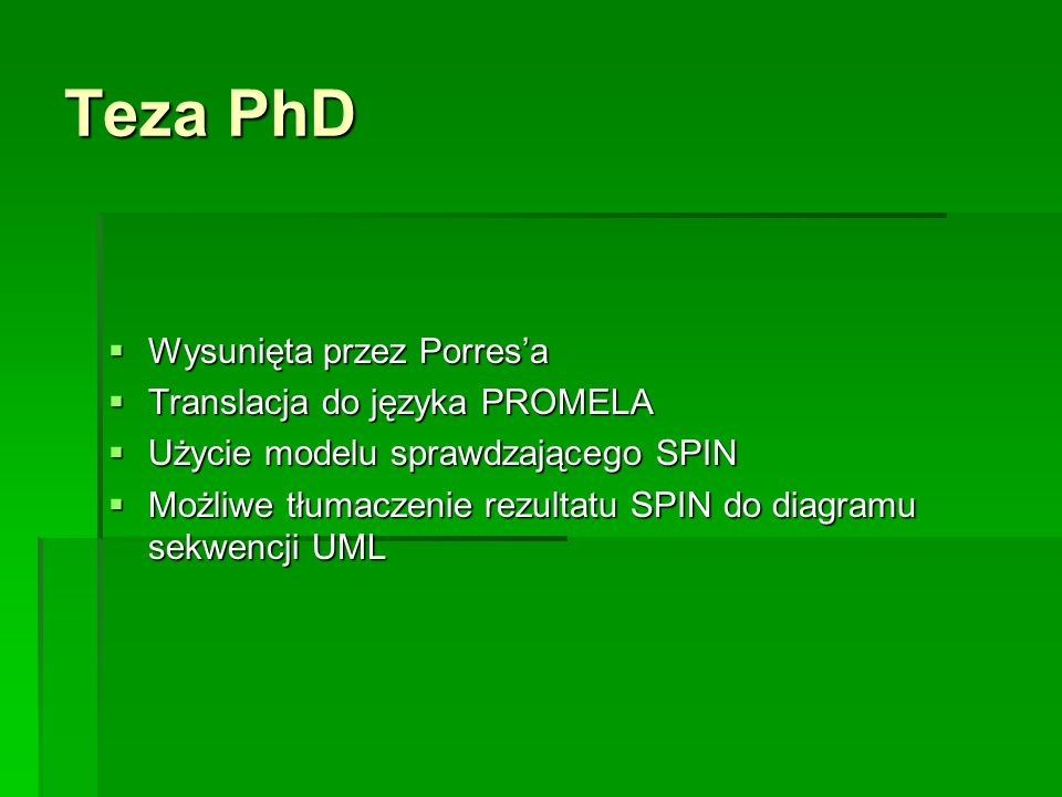 Teza PhD  Wysunięta przez Porres'a  Translacja do języka PROMELA  Użycie modelu sprawdzającego SPIN  Możliwe tłumaczenie rezultatu SPIN do diagramu sekwencji UML