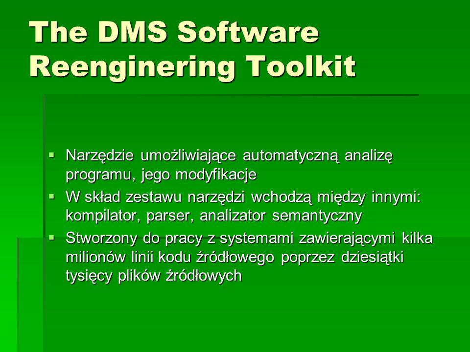 The DMS Software Reenginering Toolkit  Narzędzie umożliwiające automatyczną analizę programu, jego modyfikacje  W skład zestawu narzędzi wchodzą między innymi: kompilator, parser, analizator semantyczny  Stworzony do pracy z systemami zawierającymi kilka milionów linii kodu źródłowego poprzez dziesiątki tysięcy plików źródłowych
