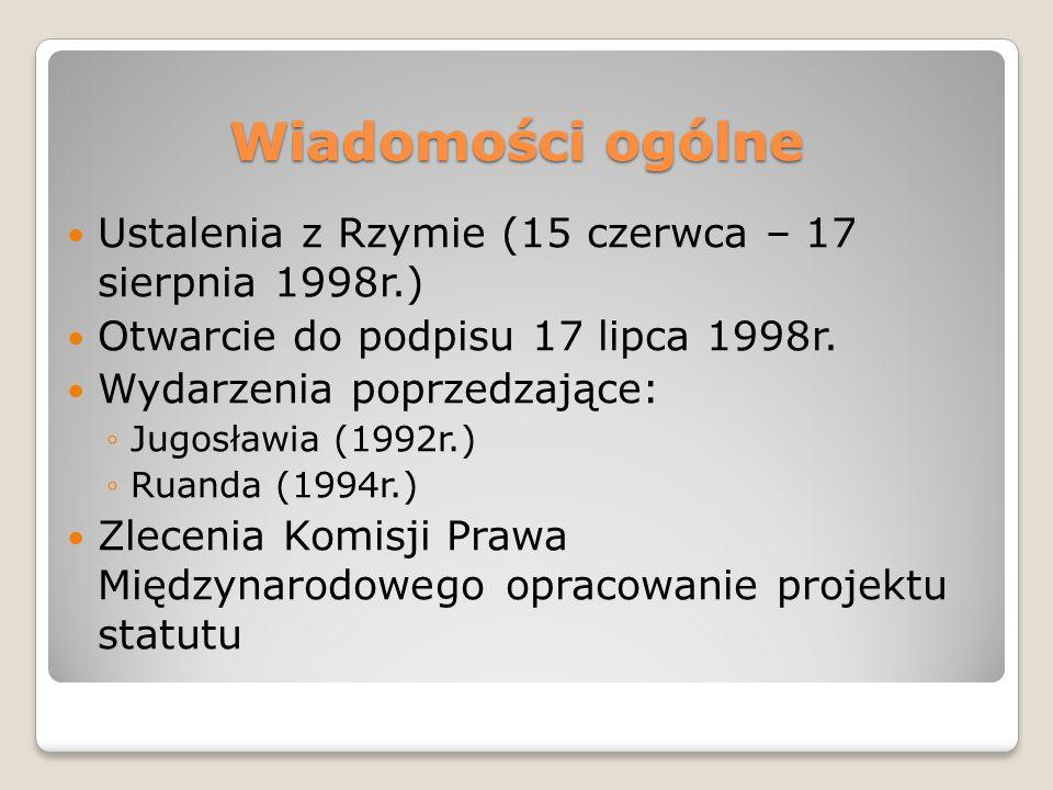 Wiadomości ogólne Ustalenia z Rzymie (15 czerwca – 17 sierpnia 1998r.) Otwarcie do podpisu 17 lipca 1998r. Wydarzenia poprzedzające: ◦Jugosławia (1992