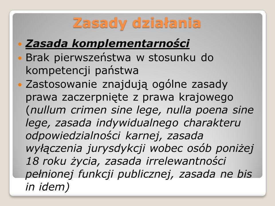Zasady działania Zasada komplementarności Brak pierwszeństwa w stosunku do kompetencji państwa Zastosowanie znajdują ogólne zasady prawa zaczerpnięte