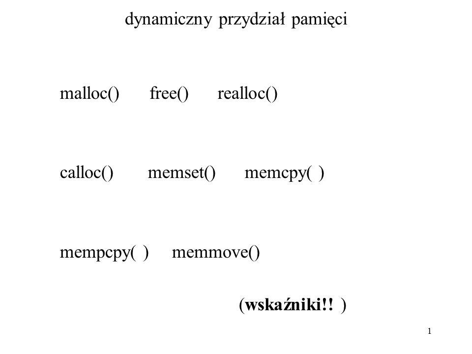 2 dynamiczny przydział pamięci void * memccpy (void * to, void * from, int c, int size) funkcja kopiuje nie więcej niż size bajtów z miejsca wskazywanego przez from do miejsca wskazywanego przez to, zatrzyma się jeśli napotka bajt zgodny z c; zwraca wskaźnik do miejsca docelowego jeden bajt za miejscem gdzie c zostało skopiowane; jeśli błąd, to zwraca wskaźnik NULL
