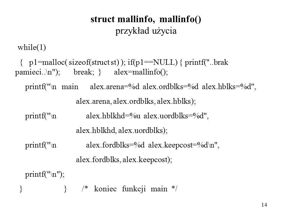 14 struct mallinfo, mallinfo() przykład użycia while(1) { p1=malloc( sizeof(struct st) ); if(p1==NULL) { printf( ..brak pamieci..\n ); break; } alex=mallinfo(); printf( \n main alex.arena=%d alex.ordblks=%d alex.hblks=%d , alex.arena, alex.ordblks, alex.hblks); printf( \n alex.hblkhd=%u alex.uordblks=%d , alex.hblkhd, alex.uordblks); printf( \n alex.fordblks=%d alex.keepcost=%d\n , alex.fordblks, alex.keepcost); printf( \n ); } } /* koniec funkcji main */