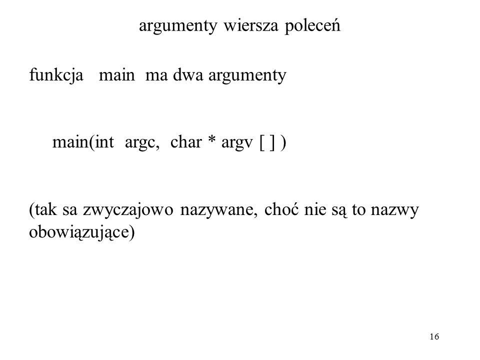 16 argumenty wiersza poleceń funkcja main ma dwa argumenty main(int argc, char * argv [ ] ) (tak sa zwyczajowo nazywane, choć nie są to nazwy obowiązujące)