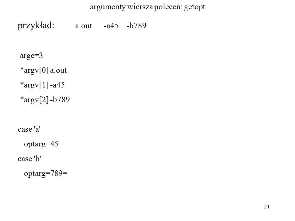 21 argumenty wiersza poleceń: getopt przykład: a.out -a45 -b789 argc=3 *argv[0] a.out *argv[1] -a45 *argv[2] -b789 case a optarg=45= case b optarg=789=
