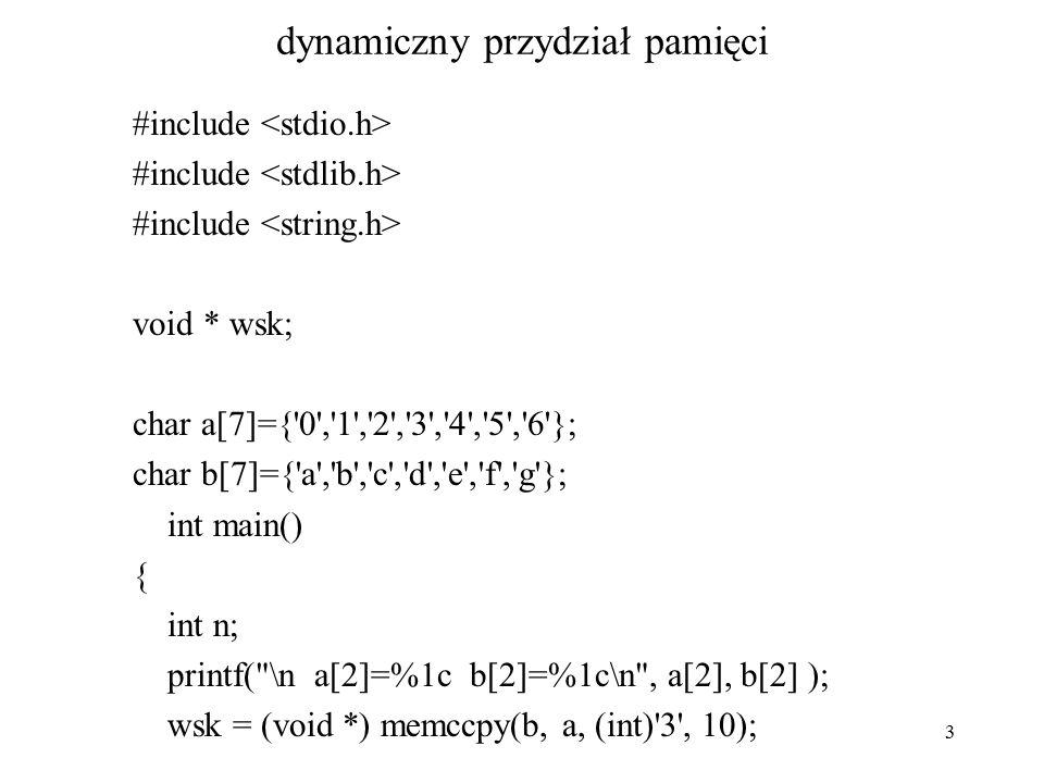 3 dynamiczny przydział pamięci #include void * wsk; char a[7]={ 0 , 1 , 2 , 3 , 4 , 5 , 6 }; char b[7]={ a , b , c , d , e , f , g }; int main() { int n; printf( \n a[2]=%1c b[2]=%1c\n , a[2], b[2] ); wsk = (void *) memccpy(b, a, (int) 3 , 10);