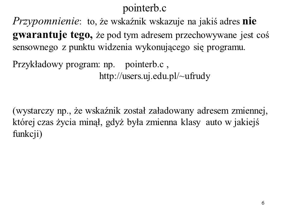 6 pointerb.c Przypomnienie : to, że wskaźnik wskazuje na jakiś adres nie gwarantuje tego, że pod tym adresem przechowywane jest coś sensownego z punktu widzenia wykonującego się programu.