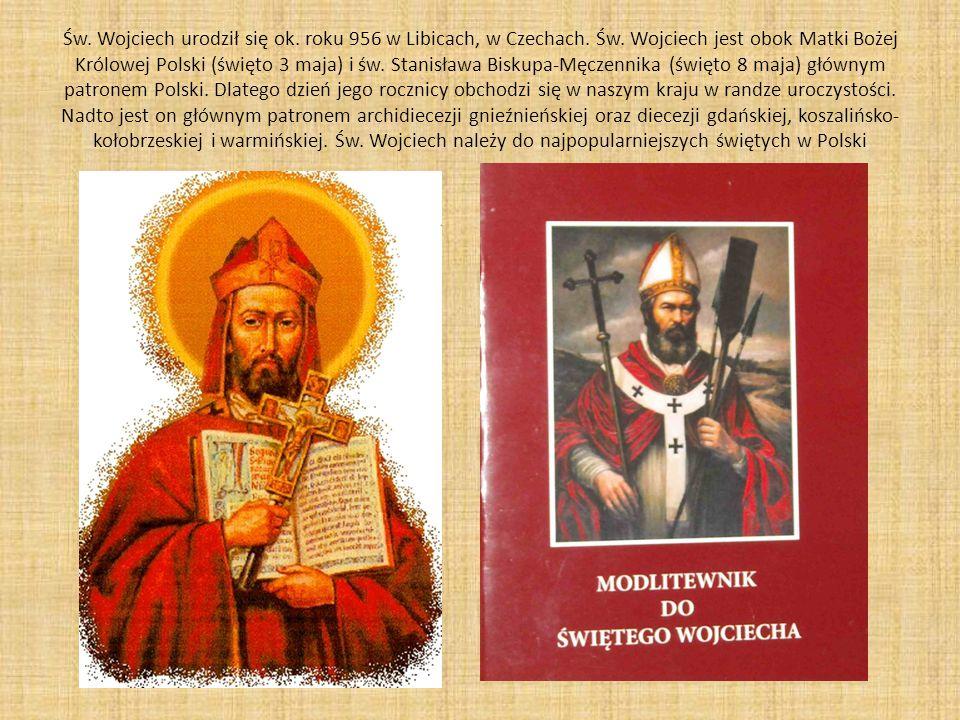 Św. Wojciech urodził się ok. roku 956 w Libicach, w Czechach. Św. Wojciech jest obok Matki Bożej Królowej Polski (święto 3 maja) i św. Stanisława Bisk
