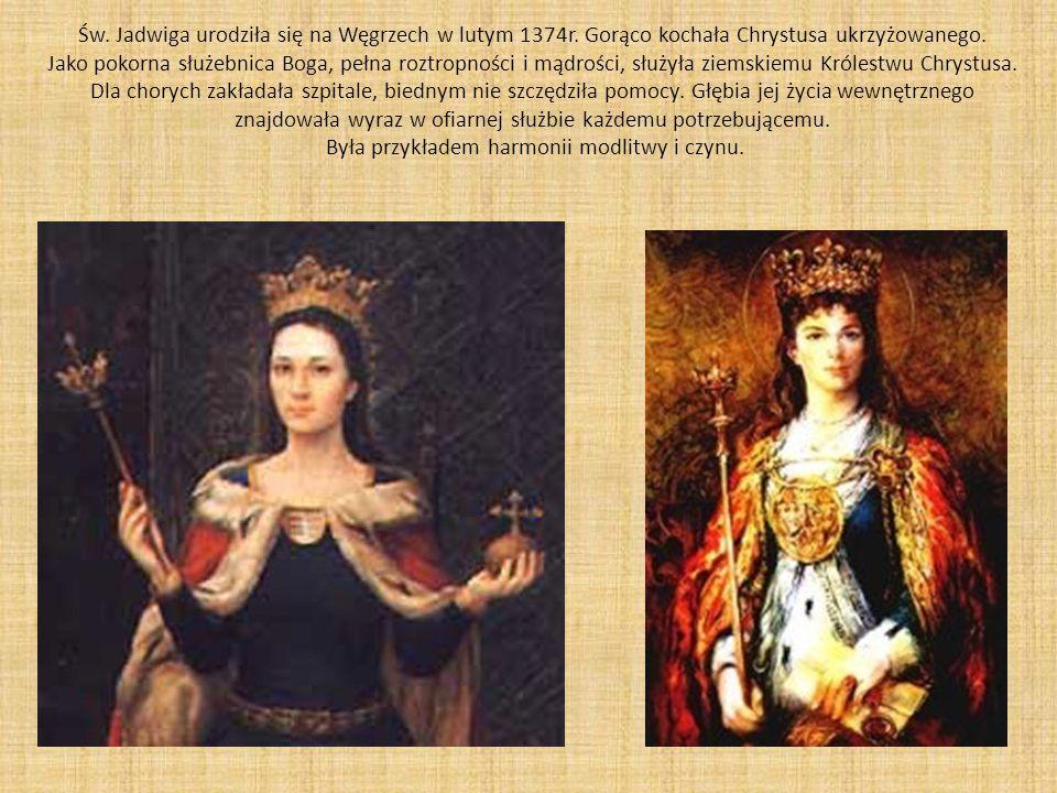 Św. Jadwiga urodziła się na Węgrzech w lutym 1374r. Gorąco kochała Chrystusa ukrzyżowanego. Jako pokorna służebnica Boga, pełna roztropności i mądrośc