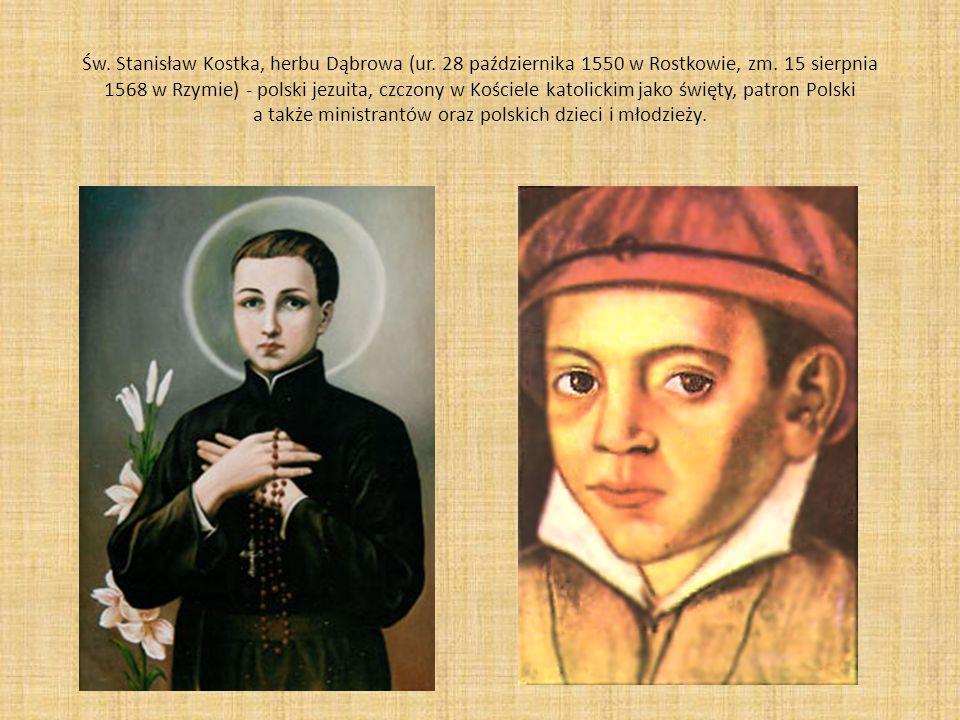 Św. Stanisław Kostka, herbu Dąbrowa (ur. 28 października 1550 w Rostkowie, zm. 15 sierpnia 1568 w Rzymie) - polski jezuita, czczony w Kościele katolic