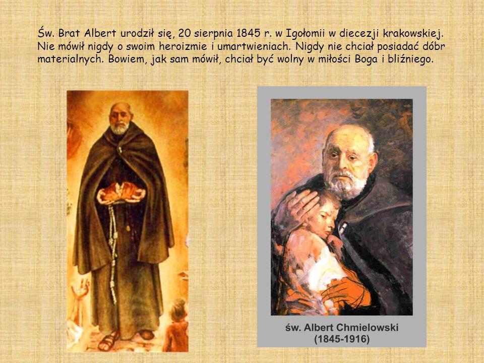 Św. Brat Albert urodził się, 20 sierpnia 1845 r. w Igołomii w diecezji krakowskiej. Nie mówił nigdy o swoim heroizmie i umartwieniach. Nigdy nie chcia