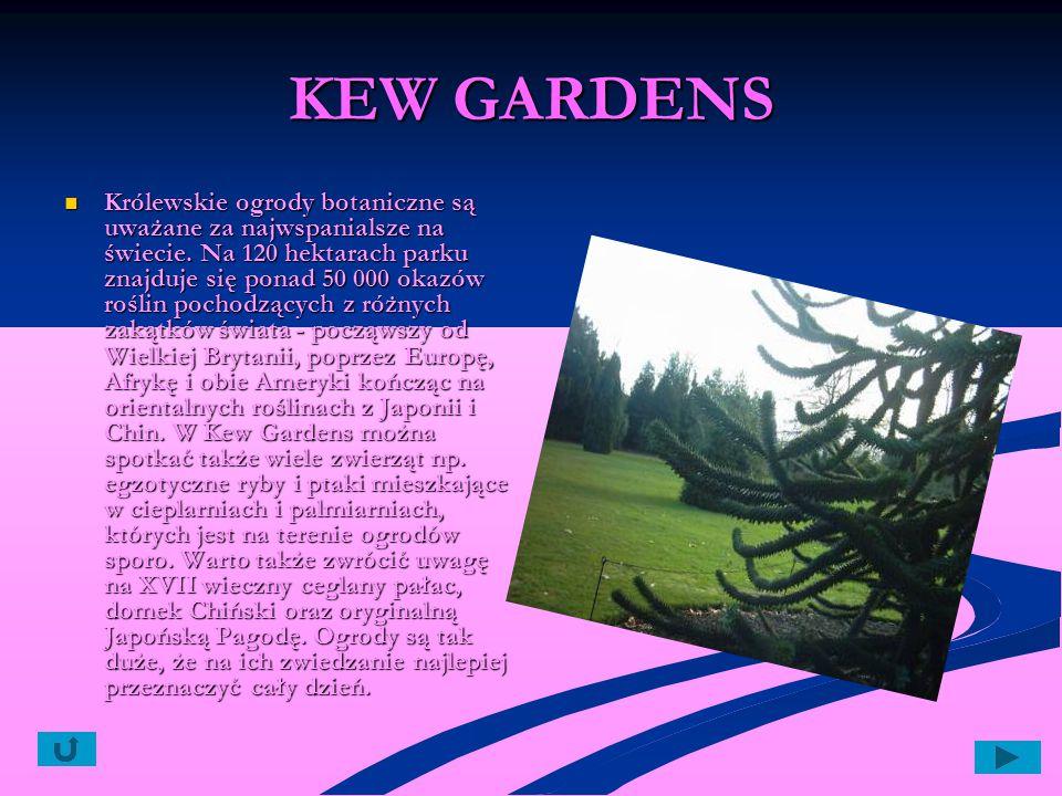KEW GARDENS Królewskie ogrody botaniczne są uważane za najwspanialsze na świecie. Na 120 hektarach parku znajduje się ponad 50 000 okazów roślin pocho
