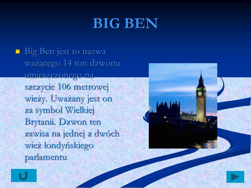 BIG BEN Big Ben jest to nazwa ważącego 14 ton dzwonu umieszczonego na szczycie 106 metrowej wieży. Uważany jest on za symbol Wielkiej Brytanii. Dzwon